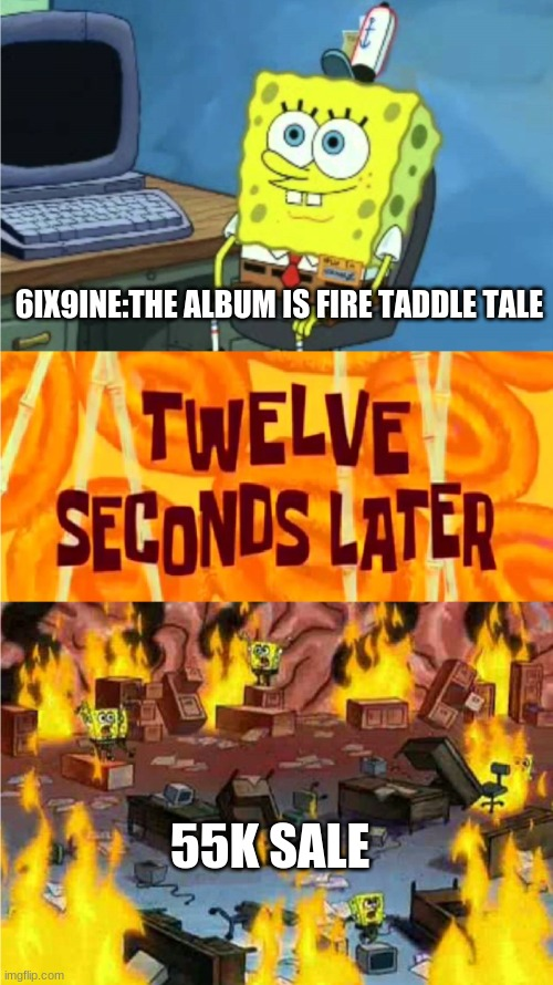 spongebob office rage |  6IX9INE:THE ALBUM IS FIRE TADDLE TALE; 55K SALE | image tagged in spongebob office rage | made w/ Imgflip meme maker