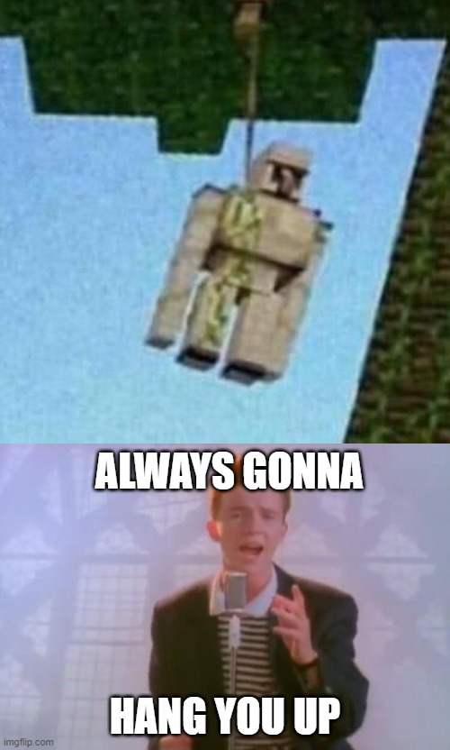 hmmmm... |  ALWAYS GONNA; HANG YOU UP | image tagged in rick astley,minecraft,iron golem | made w/ Imgflip meme maker