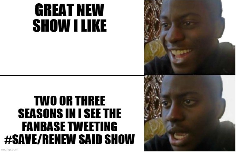 Whit have to be like this? |  GREAT NEW SHOW I LIKE; TWO OR THREE SEASONS IN I SEE THE FANBASE TWEETING #SAVE/RENEW SAID SHOW | image tagged in disappointed black guy,streaming,tv shows,fandom,support,tv | made w/ Imgflip meme maker