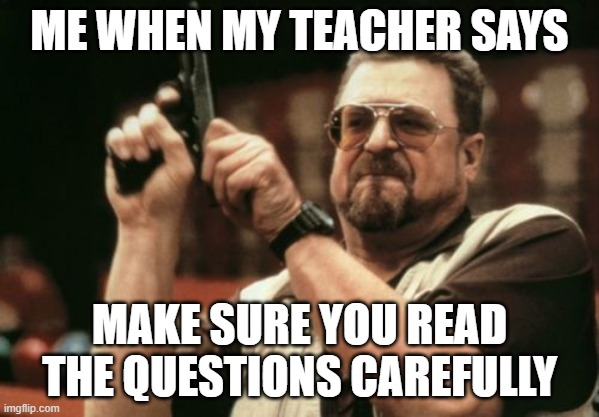 Am I The Only One Around Here Meme |  ME WHEN MY TEACHER SAYS; MAKE SURE YOU READ THE QUESTIONS CAREFULLY | image tagged in memes,am i the only one around here | made w/ Imgflip meme maker