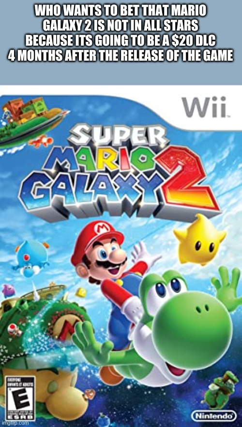 is it true |  WHO WANTS TO BET THAT MARIO GALAXY 2 IS NOT IN ALL STARS BECAUSE ITS GOING TO BE A $20 DLC 4 MONTHS AFTER THE RELEASE OF THE GAME | image tagged in mario,nintendo,memes | made w/ Imgflip meme maker