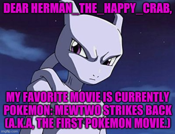 Hi, Herman! |  DEAR HERMAN_THE_HAPPY_CRAB, MY FAVORITE MOVIE IS CURRENTLY POKEMON: MEWTWO STRIKES BACK (A.K.A, THE FIRST POKEMON MOVIE.) | image tagged in mewtwo | made w/ Imgflip meme maker