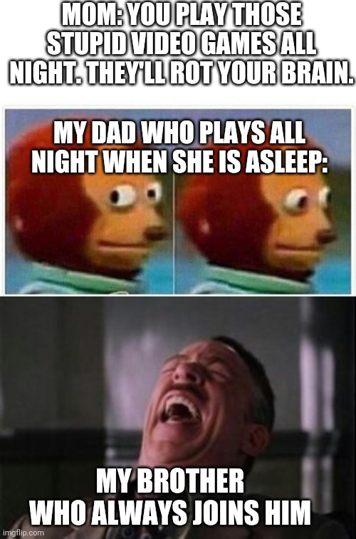 When Mom wont let you play video games |  MOM: YOU PLAY THOSE STUPID VIDEO GAMES ALL NIGHT. THEY'LL ROT YOUR BRAIN. MY DAD WHO PLAYS ALL NIGHT WHEN SHE IS ASLEEP:; MY BROTHER WHO ALWAYS JOINS HIM | image tagged in j jonah jameson laughing,memes,monkey puppet | made w/ Imgflip meme maker