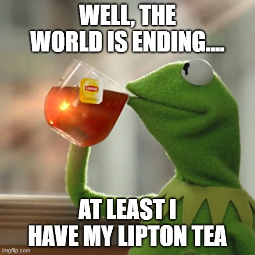 But That's None Of My Business |  WELL, THE WORLD IS ENDING.... AT LEAST I HAVE MY LIPTON TEA | image tagged in memes,but that's none of my business,kermit the frog,world,tea,kermit | made w/ Imgflip meme maker