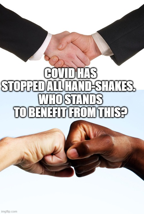 COVID HAS STOPPED ALL HAND-SHAKES.   WHO STANDS TO BENEFIT FROM THIS? | image tagged in business handshake,fist bump | made w/ Imgflip meme maker