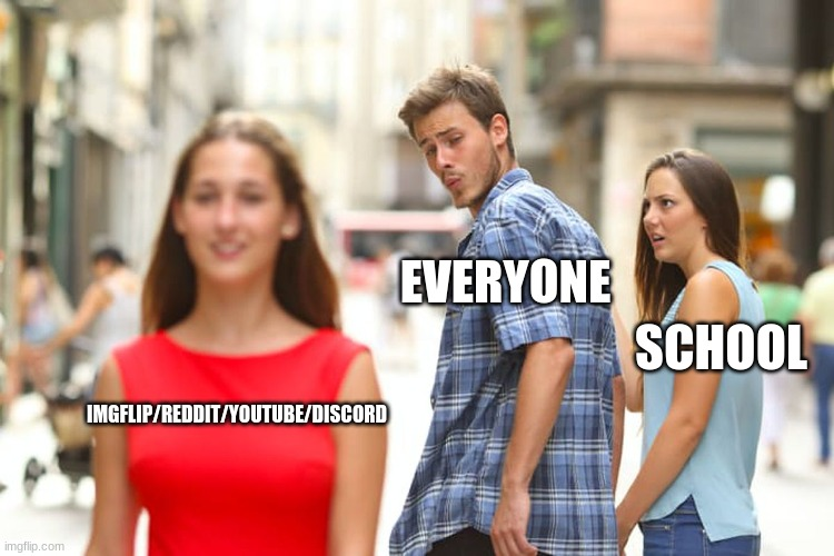 Distracted Boyfriend Meme |  EVERYONE; SCHOOL; IMGFLIP/REDDIT/YOUTUBE/DISCORD | image tagged in memes,distracted boyfriend | made w/ Imgflip meme maker