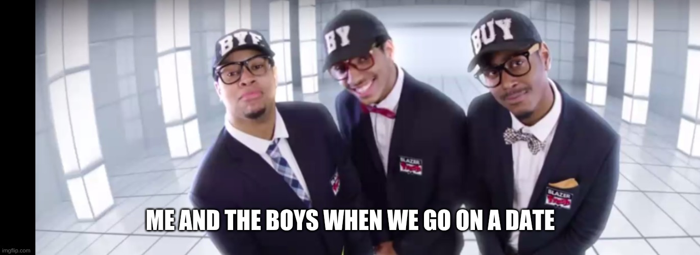 Me and the boys |  ME AND THE BOYS WHEN WE GO ON A DATE | image tagged in me and the boys | made w/ Imgflip meme maker