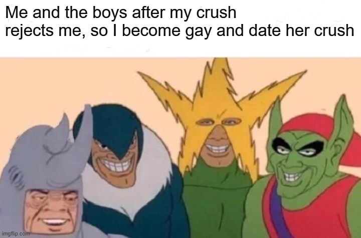 Me And The Boys Meme |  Me and the boys after my crush rejects me, so I become gay and date her crush | image tagged in memes,me and the boys | made w/ Imgflip meme maker