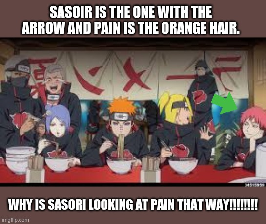 Naruto |  SASORI IS THE ONE WITH THE ARROW AND PAIN IS THE ORANGE HAIR. WHY IS SASORI LOOKING AT PAIN THAT WAY!!!!!!!! | image tagged in naruto shippuden,naruto joke,fun,anime | made w/ Imgflip meme maker