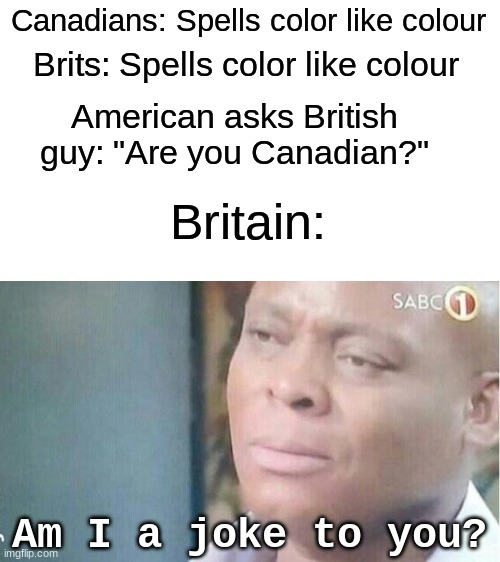 "Color Colour |  Canadians: Spells color like colour; Brits: Spells color like colour; American asks British guy: ""Are you Canadian?""; Britain:; Am I a joke to you? 