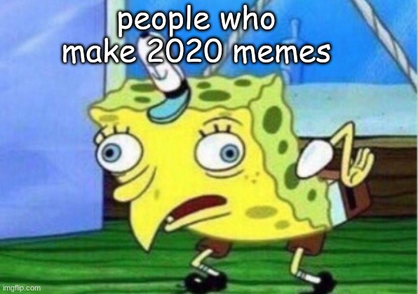 Mocking Spongebob Meme |  people who make 2020 memes | image tagged in memes,mocking spongebob | made w/ Imgflip meme maker