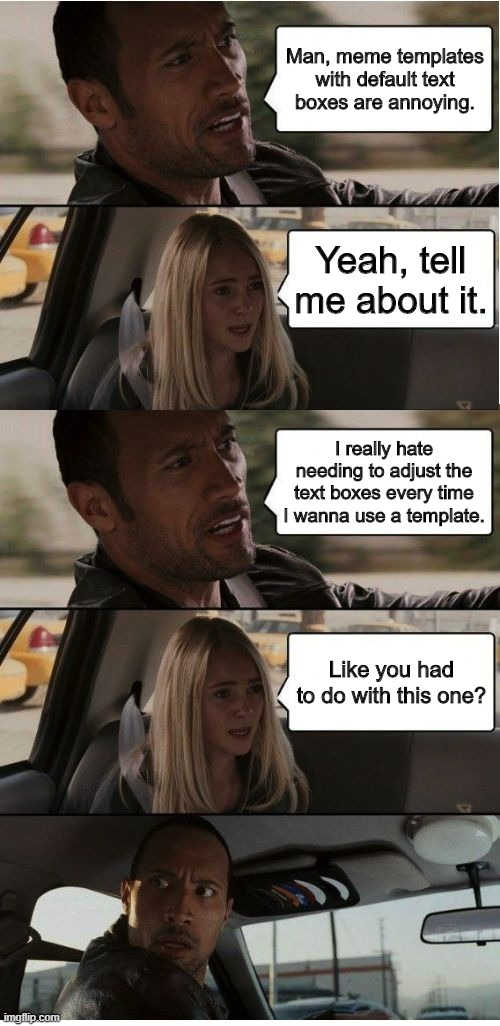 The Rock Conversation |  Man, meme templates with default text boxes are annoying. Yeah, tell me about it. I really hate needing to adjust the text boxes every time I wanna use a template. Like you had to do with this one? | image tagged in the rock conversation | made w/ Imgflip meme maker