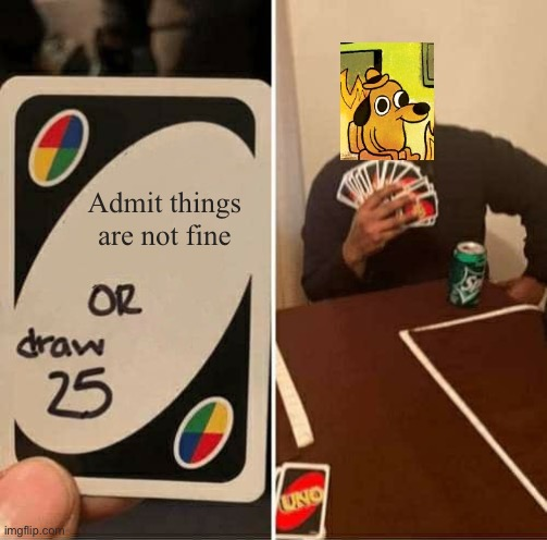 UNO Draw 25 Cards Meme |  Admit things are not fine | image tagged in memes,uno draw 25 cards | made w/ Imgflip meme maker