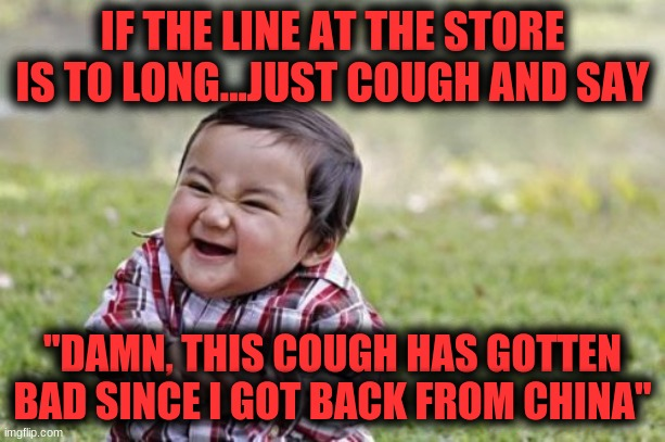 "Evil Toddler Meme |  IF THE LINE AT THE STORE IS TO LONG...JUST COUGH AND SAY; ""DAMN, THIS COUGH HAS GOTTEN BAD SINCE I GOT BACK FROM CHINA"" 