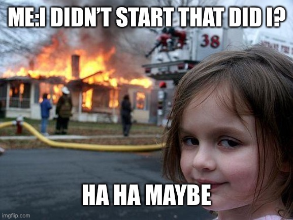 Disaster Girl Meme |  ME:I DIDN'T START THAT DID I? HA HA MAYBE | image tagged in memes,disaster girl | made w/ Imgflip meme maker