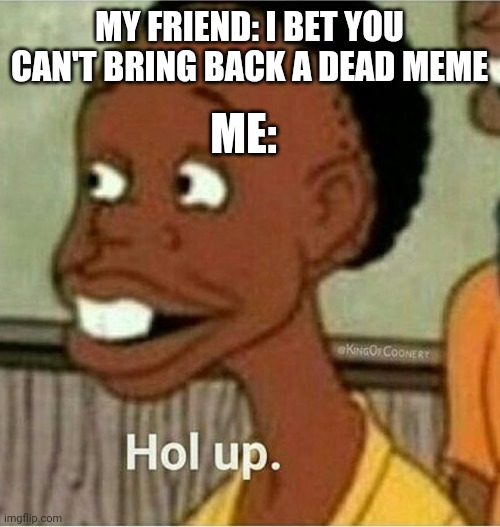 Dead meme alert |  MY FRIEND: I BET YOU CAN'T BRING BACK A DEAD MEME; ME: | image tagged in hol up,memes,gifs,dead memes | made w/ Imgflip meme maker