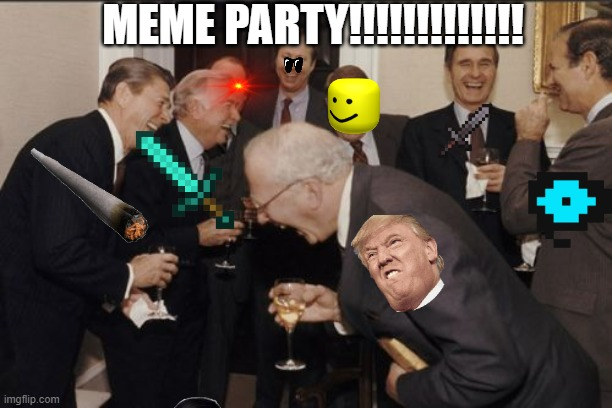 MEME  PARTY |  MEME PARTY!!!!!!!!!!!!! | image tagged in memes,laughing men in suits | made w/ Imgflip meme maker