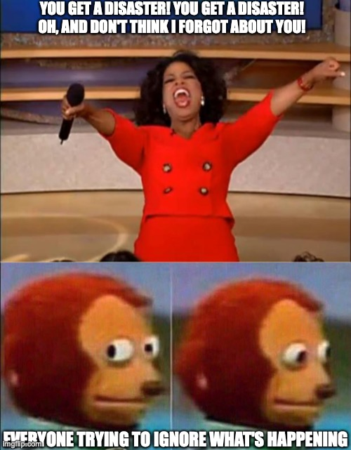 YOU GET A DISASTER! YOU GET A DISASTER! OH, AND DON'T THINK I FORGOT ABOUT YOU! EVERYONE TRYING TO IGNORE WHAT'S HAPPENING | image tagged in memes,oprah you get a,monkey looking away | made w/ Imgflip meme maker