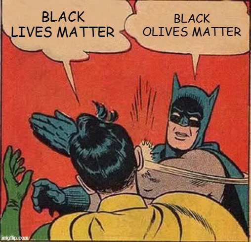 Batman Slapping Robin Meme |  BLACK LIVES MATTER; BLACK OLIVES MATTER | image tagged in memes,batman slapping robin,black lives matter,all lives matter,blm,racism | made w/ Imgflip meme maker