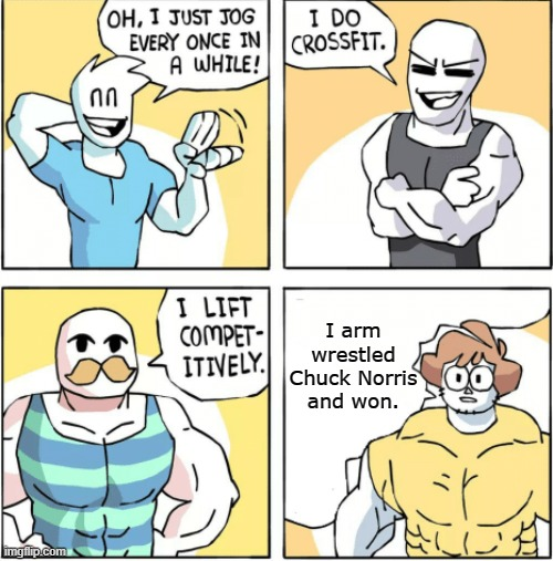 Increasingly buff |  I arm wrestled Chuck Norris and won. | image tagged in increasingly buff | made w/ Imgflip meme maker