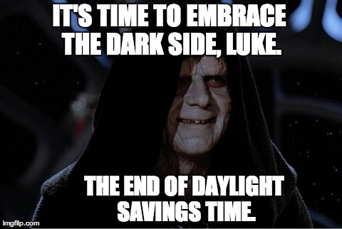 IT'S TIME TO EMBRACE THE DARK SIDE, LUKE. THE END OF DAYLIGHT SAVINGS TIME. | image tagged in emperor palpatine,star wars,funny | made w/ Imgflip meme maker