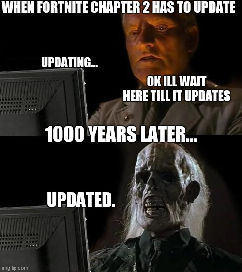 I'll Just Wait Here Meme |  WHEN FORTNITE CHAPTER 2 HAS TO UPDATE; UPDATING... OK ILL WAIT HERE TILL IT UPDATES; 1000 YEARS LATER... UPDATED. | image tagged in memes,i'll just wait here | made w/ Imgflip meme maker