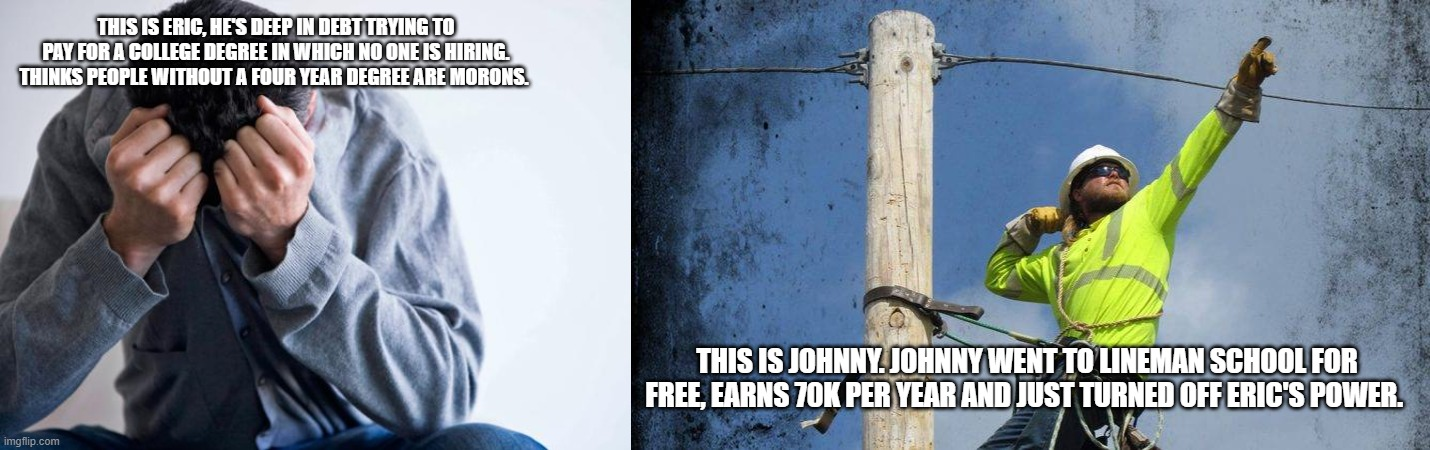 work, college |  THIS IS ERIC, HE'S DEEP IN DEBT TRYING TO PAY FOR A COLLEGE DEGREE IN WHICH NO ONE IS HIRING. THINKS PEOPLE WITHOUT A FOUR YEAR DEGREE ARE MORONS. THIS IS JOHNNY. JOHNNY WENT TO LINEMAN SCHOOL FOR FREE, EARNS 70K PER YEAR AND JUST TURNED OFF ERIC'S POWER. | image tagged in irony,funny,work | made w/ Imgflip meme maker
