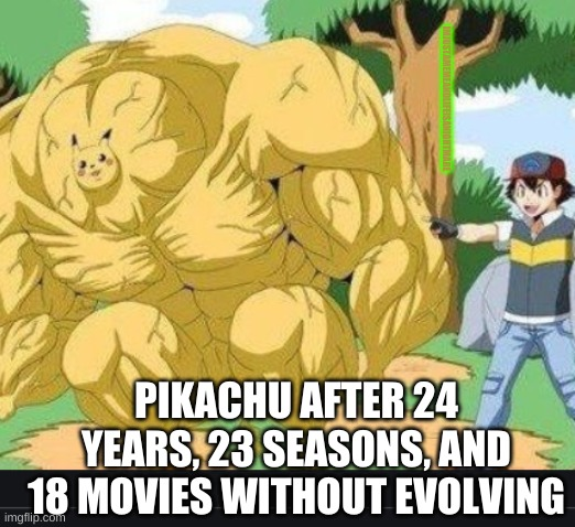Lvl ????? Pikachu |  IMJUSTAMEMEANDLIFEISANIGHTMARE; PIKACHU AFTER 24 YEARS, 23 SEASONS, AND 18 MOVIES WITHOUT EVOLVING | image tagged in pokemon,pikachu,overpowered | made w/ Imgflip meme maker