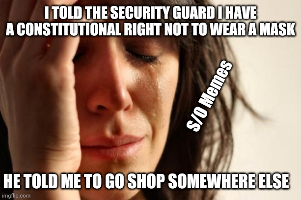 Private property rules |  I TOLD THE SECURITY GUARD I HAVE A CONSTITUTIONAL RIGHT NOT TO WEAR A MASK; S/O Memes; HE TOLD ME TO GO SHOP SOMEWHERE ELSE | image tagged in memes,first world problems | made w/ Imgflip meme maker