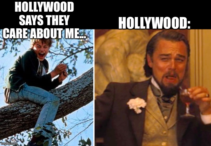 Hollywood... |  HOLLYWOOD SAYS THEY CARE ABOUT ME... HOLLYWOOD: | image tagged in funny memes,hollywood,celebrity,leonardo dicaprio | made w/ Imgflip meme maker