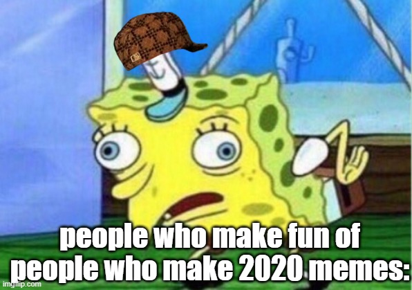 Mocking Spongebob Meme | people who make fun of people who make 2020 memes: | image tagged in memes,mocking spongebob | made w/ Imgflip meme maker