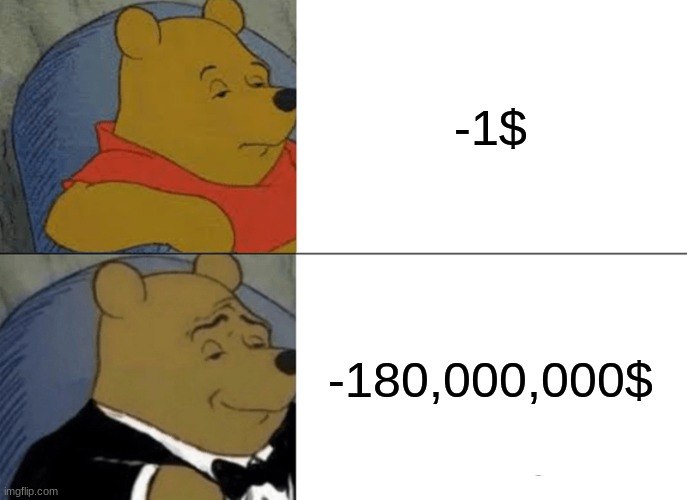 Tuxedo Winnie The Pooh Meme |  -1$; -180,000,000$ | image tagged in memes,tuxedo winnie the pooh | made w/ Imgflip meme maker