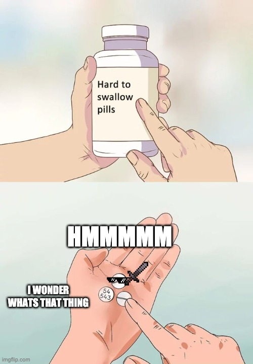 hard to pill |  HMMMMM; I WONDER WHATS THAT THING | image tagged in memes,hard to swallow pills | made w/ Imgflip meme maker