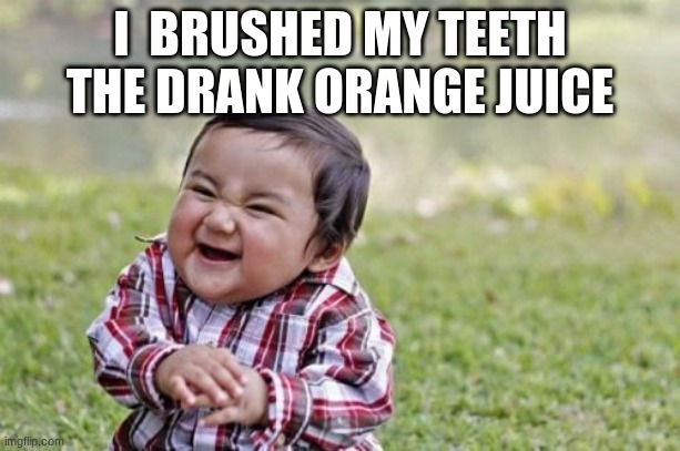 hahaha |  I  BRUSHED MY TEETH  THE DRANK ORANGE JUICE | image tagged in memes,evil toddler | made w/ Imgflip meme maker