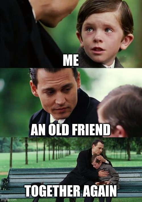 Yes |  ME; AN OLD FRIEND; TOGETHER AGAIN | image tagged in memes,finding neverland | made w/ Imgflip meme maker