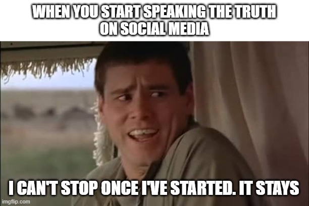 I can't stop once i've started |  WHEN YOU START SPEAKING THE TRUTH ON SOCIAL MEDIA; I CAN'T STOP ONCE I'VE STARTED. IT STAYS | image tagged in dumb and dumber,funny memes | made w/ Imgflip meme maker