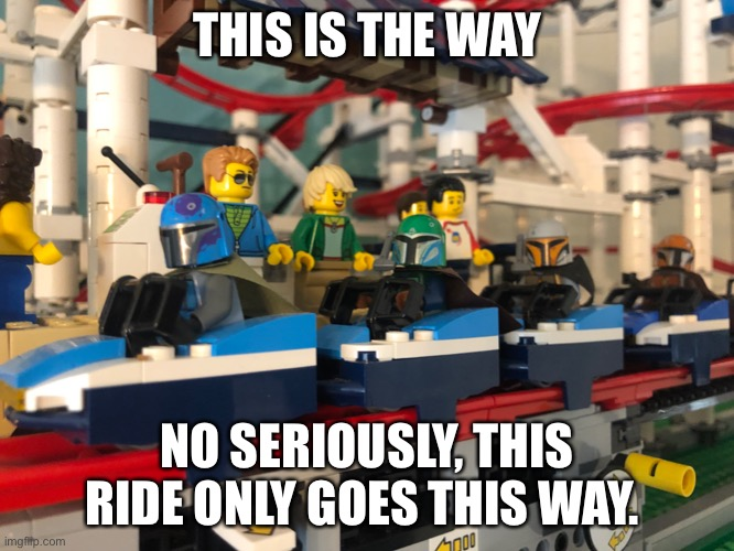This is the way |  THIS IS THE WAY; NO SERIOUSLY, THIS RIDE ONLY GOES THIS WAY. | image tagged in the mandalorian,lego,rollercoaster,star wars,disney | made w/ Imgflip meme maker
