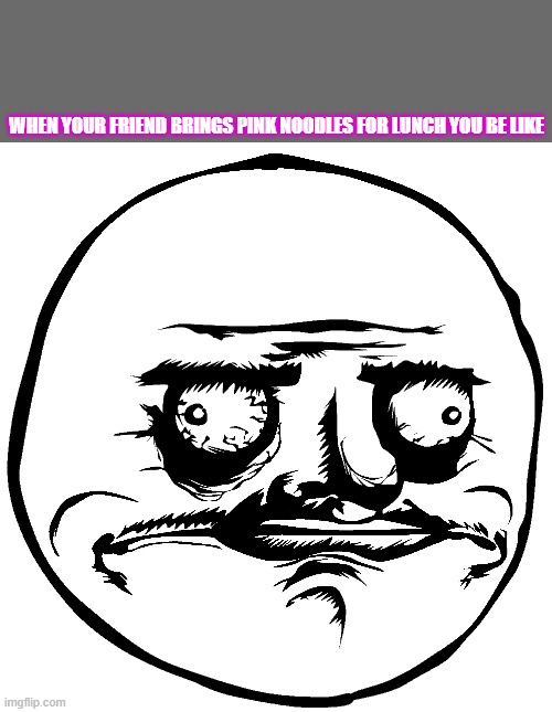 pink noodles |  WHEN YOUR FRIEND BRINGS PINK NOODLES FOR LUNCH YOU BE LIKE | image tagged in pink noodles,friends,lunch,funny,meme faces,lol | made w/ Imgflip meme maker