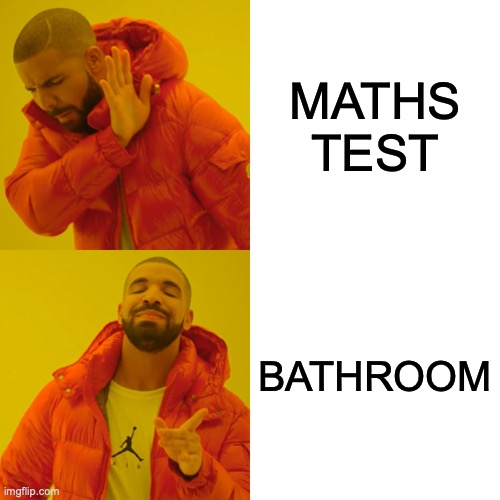Drake Hotline Bling Meme |  MATHS TEST; BATHROOM | image tagged in memes,drake hotline bling | made w/ Imgflip meme maker
