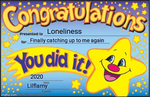 Happy Star Congratulations |  Loneliness; Finally catching up to me again; 2020; Lilflamy | image tagged in memes,happy star congratulations | made w/ Imgflip meme maker