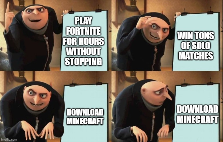 fortnite oof |  WIN TONS OF SOLO MATCHES; PLAY FORTNITE FOR HOURS WITHOUT STOPPING; DOWNLOAD MINECRAFT; DOWNLOAD MINECRAFT | image tagged in despicable me diabolical plan gru template,fortnite,minecraft,oof | made w/ Imgflip meme maker