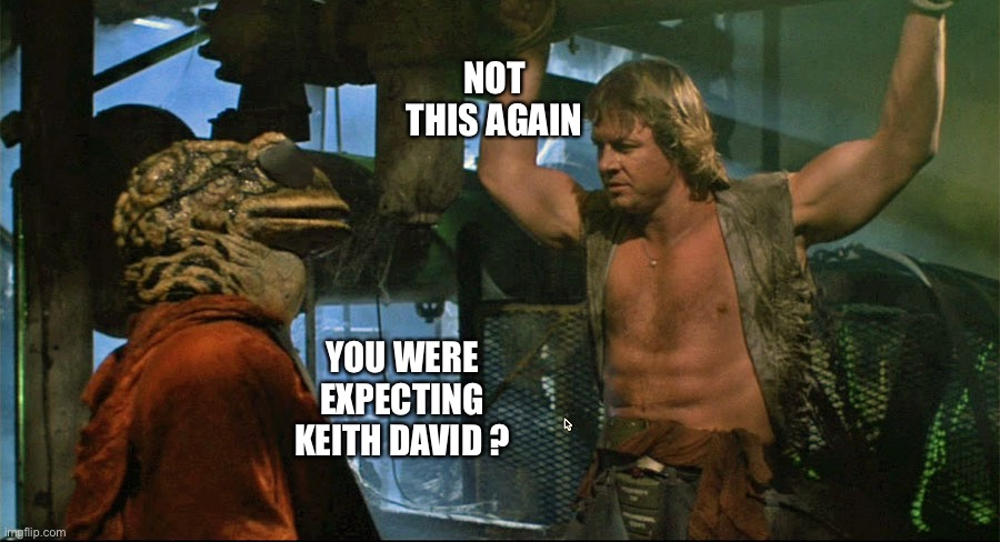 Hellman in Frogtown |  NOT THIS AGAIN; YOU WERE EXPECTING KEITH DAVID ? | image tagged in movie quotes,they live,roddy piper | made w/ Imgflip meme maker