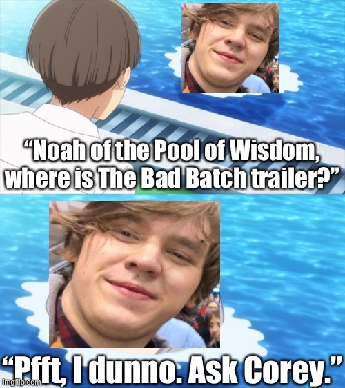 "It's time to look inward, and ask OutlawNoah the BIG questions! |  ""Noah of the Pool of Wisdom, where is The Bad Batch trailer?""; ""Pfft, I dunno. Ask Corey."" 