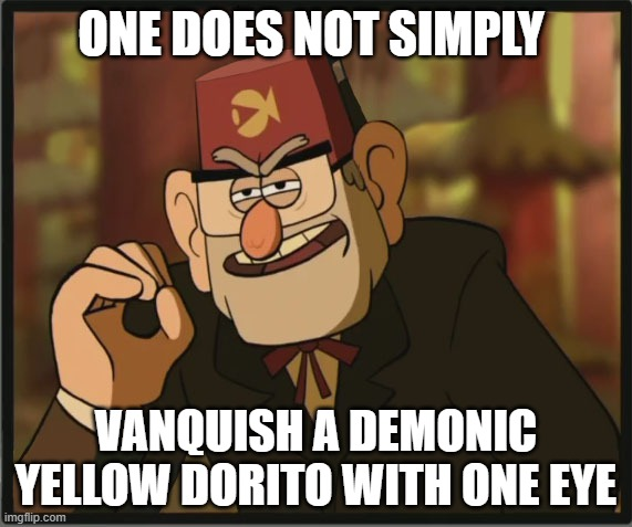 One Does Not Simply: Gravity Falls Version |  ONE DOES NOT SIMPLY; VANQUISH A DEMONIC YELLOW DORITO WITH ONE EYE | image tagged in one does not simply gravity falls version | made w/ Imgflip meme maker