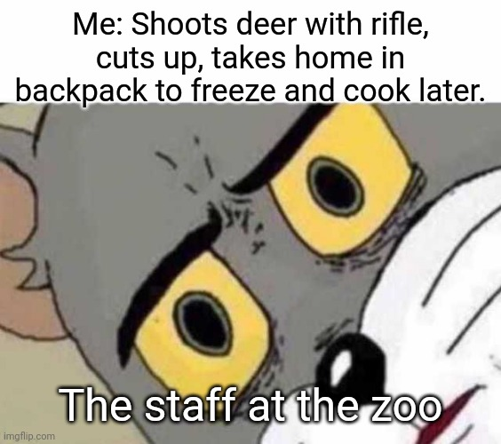 Hey, It's Meant To Simulate Nature, Right? |  Me: Shoots deer with rifle, cuts up, takes home in backpack to freeze and cook later. The staff at the zoo | image tagged in tom cat unsettled close up,hunting,food,memes,funny,guns | made w/ Imgflip meme maker