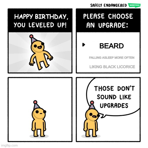 If this is what birthdays were like... |  BEARD; FALLING ASLEEP MORE OFTEN; LIKING BLACK LICORICE | image tagged in birthday upgrades,memes,funny,old,birthday | made w/ Imgflip meme maker