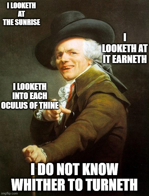 Old French Man |  I LOOKETH AT THE SUNRISE; I LOOKETH AT IT EARNETH; I LOOKETH INTO EACH OCULUS OF THINE; I DO NOT KNOW WHITHER TO TURNETH | image tagged in old french man,joseph ducreux,olde english,archaic rap,joseph ducreaux | made w/ Imgflip meme maker