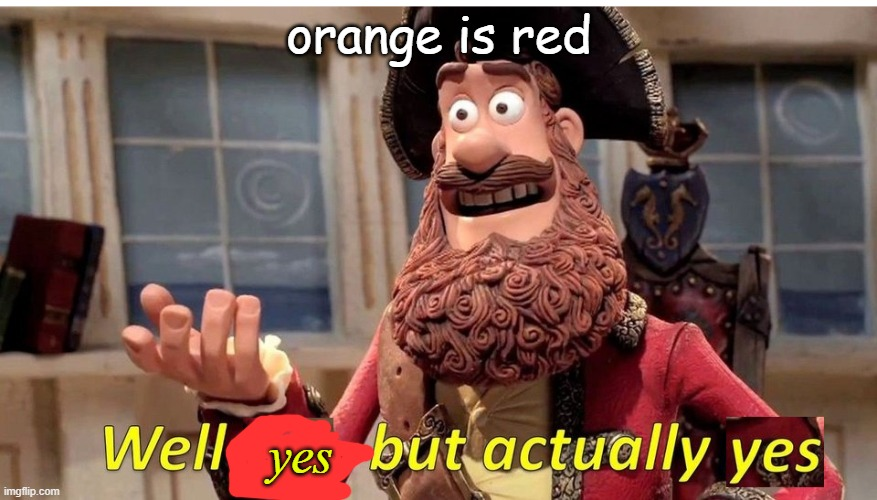 well.... |  orange is red; yes | image tagged in well yes but actually yes,r/technicallythetruth | made w/ Imgflip meme maker