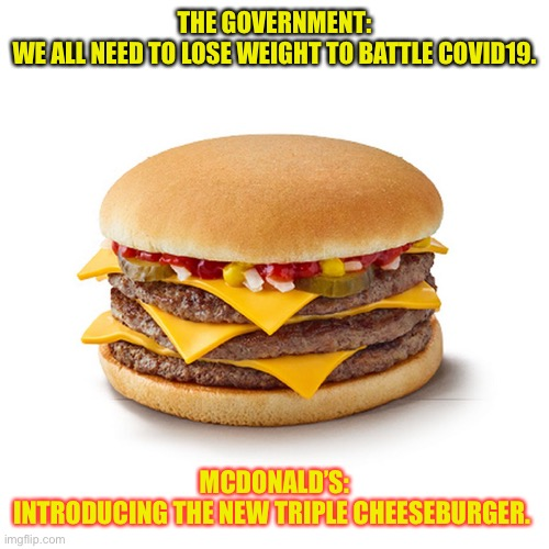 Confused AF |  THE GOVERNMENT: WE ALL NEED TO LOSE WEIGHT TO BATTLE COVID19. MCDONALD'S: INTRODUCING THE NEW TRIPLE CHEESEBURGER. | image tagged in covid19,covid-19,mcdonalds,funny,wtf,seriously | made w/ Imgflip meme maker