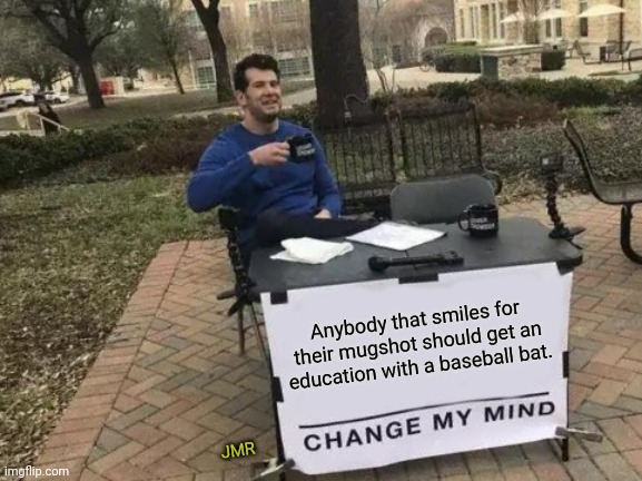 Exactly |  Anybody that smiles for their mugshot should get an education with a baseball bat. JMR | image tagged in change my mind,mugshot,smile,baseball bat | made w/ Imgflip meme maker